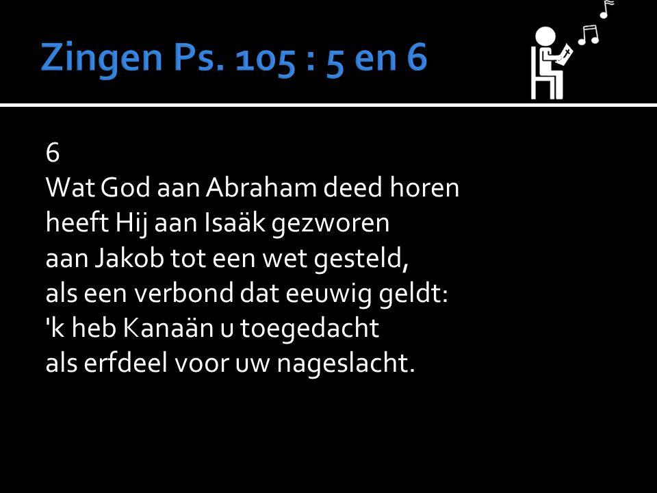 6 Wat God aan Abraham deed horen heeft Hij aan Isaäk gezworen aan Jakob tot een wet gesteld, als een verbond dat eeuwig geldt: 'k heb Kanaän u toegeda