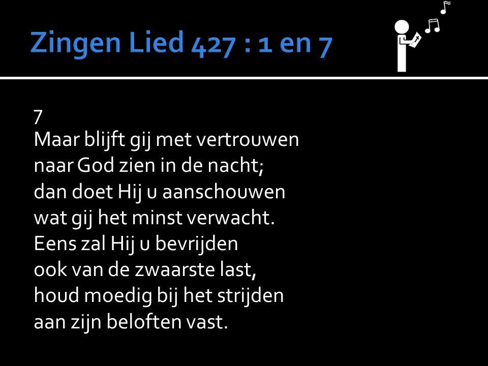 7 Maar blijft gij met vertrouwen naar God zien in de nacht; dan doet Hij u aanschouwen wat gij het minst verwacht. Eens zal Hij u bevrijden ook van de