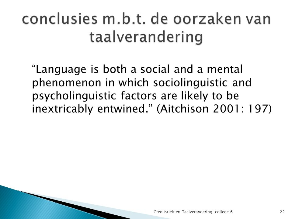 Language is both a social and a mental phenomenon in which sociolinguistic and psycholinguistic factors are likely to be inextricably entwined. (Aitchison 2001: 197) 22Creolistiek en Taalverandering college 6