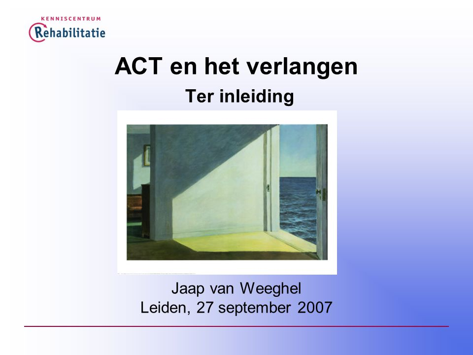 ACT en het verlangen Ter inleiding Jaap van Weeghel Leiden, 27 september 2007