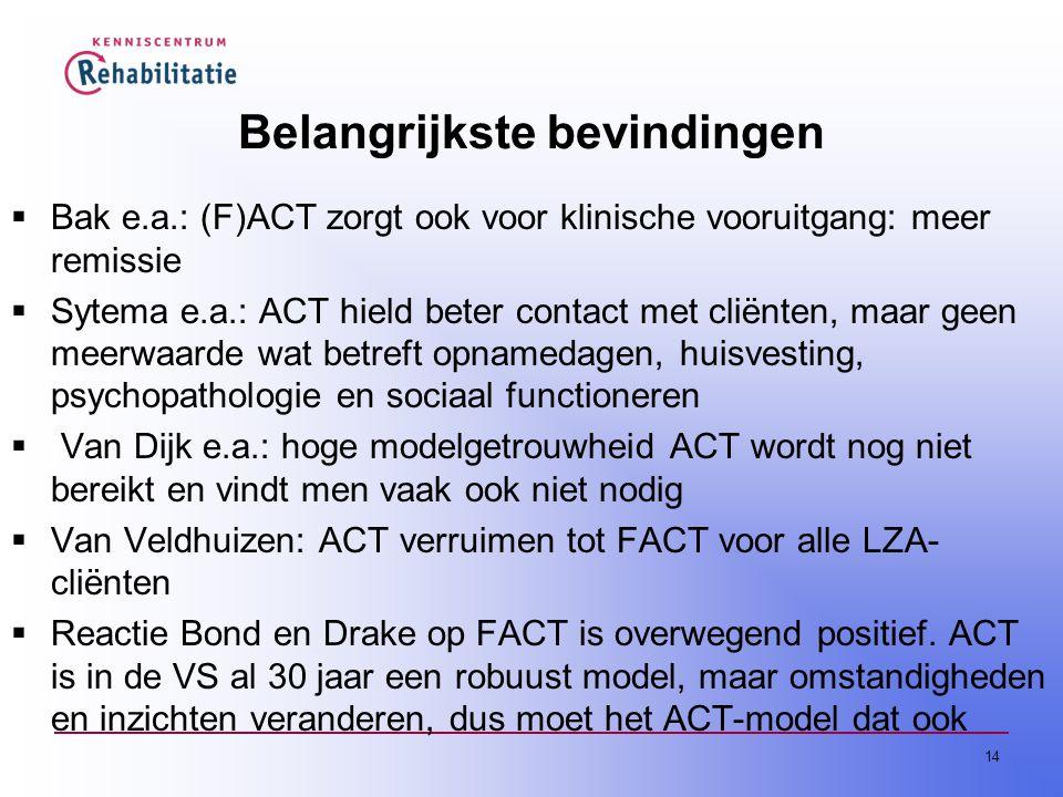 14 Belangrijkste bevindingen  Bak e.a.: (F)ACT zorgt ook voor klinische vooruitgang: meer remissie  Sytema e.a.: ACT hield beter contact met cliënten, maar geen meerwaarde wat betreft opnamedagen, huisvesting, psychopathologie en sociaal functioneren  Van Dijk e.a.: hoge modelgetrouwheid ACT wordt nog niet bereikt en vindt men vaak ook niet nodig  Van Veldhuizen: ACT verruimen tot FACT voor alle LZA- cliënten  Reactie Bond en Drake op FACT is overwegend positief.