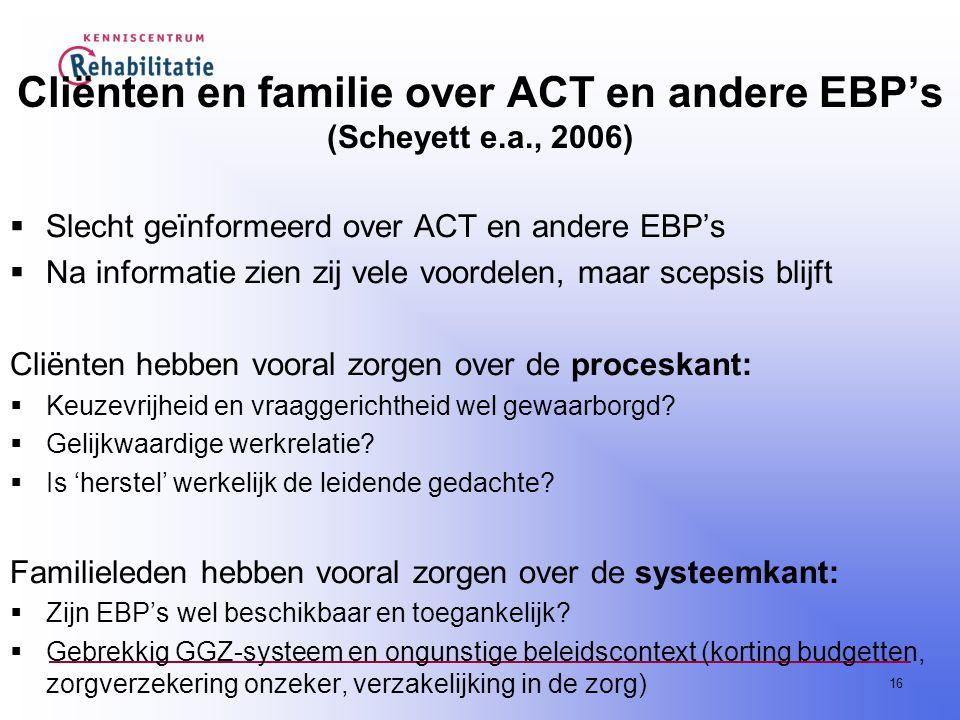 16 Cliënten en familie over ACT en andere EBP's (Scheyett e.a., 2006)  Slecht geïnformeerd over ACT en andere EBP's  Na informatie zien zij vele voordelen, maar scepsis blijft Cliënten hebben vooral zorgen over de proceskant:  Keuzevrijheid en vraaggerichtheid wel gewaarborgd.