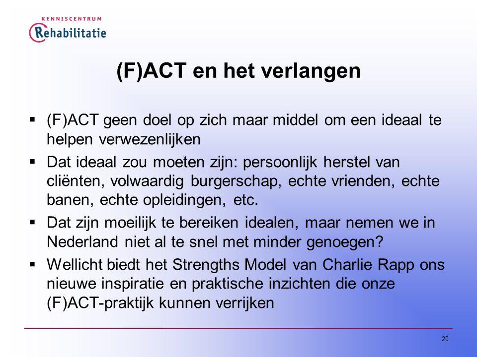 20 (F)ACT en het verlangen  (F)ACT geen doel op zich maar middel om een ideaal te helpen verwezenlijken  Dat ideaal zou moeten zijn: persoonlijk herstel van cliënten, volwaardig burgerschap, echte vrienden, echte banen, echte opleidingen, etc.