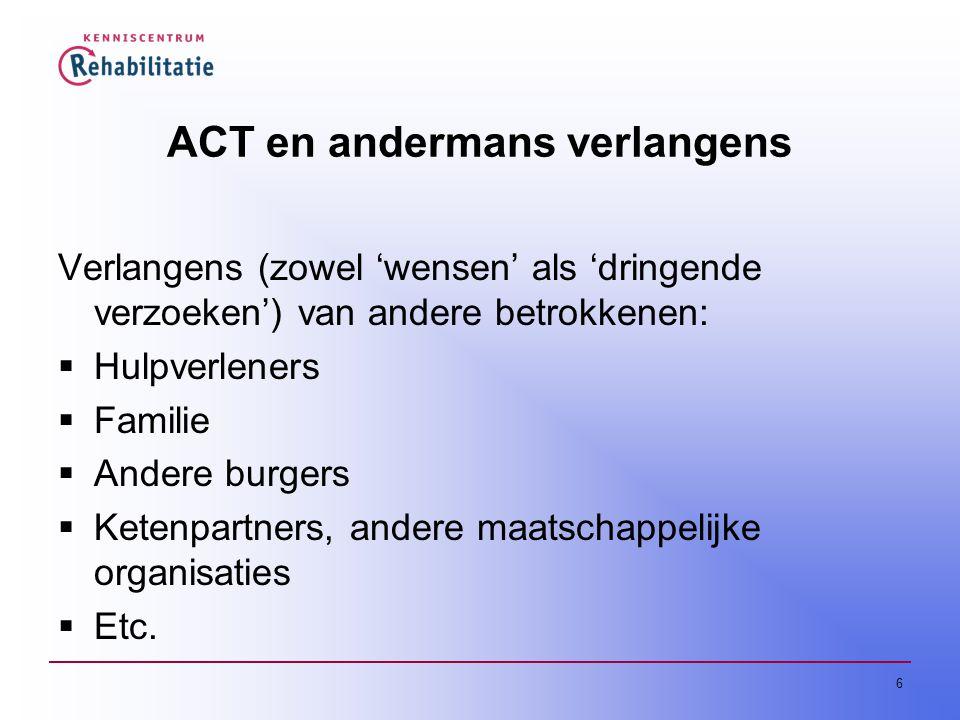 6 ACT en andermans verlangens Verlangens (zowel 'wensen' als 'dringende verzoeken') van andere betrokkenen:  Hulpverleners  Familie  Andere burgers  Ketenpartners, andere maatschappelijke organisaties  Etc.