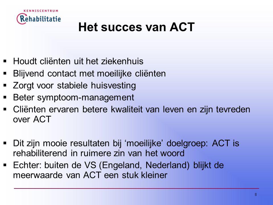 8 Het succes van ACT  Houdt cliënten uit het ziekenhuis  Blijvend contact met moeilijke cliënten  Zorgt voor stabiele huisvesting  Beter symptoom-management  Cliënten ervaren betere kwaliteit van leven en zijn tevreden over ACT  Dit zijn mooie resultaten bij 'moeilijke' doelgroep: ACT is rehabiliterend in ruimere zin van het woord  Echter: buiten de VS (Engeland, Nederland) blijkt de meerwaarde van ACT een stuk kleiner