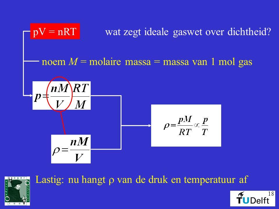 18 wat zegt ideale gaswet over dichtheid?pV = nRT noem M = molaire massa = massa van 1 mol gas Lastig: nu hangt  van de druk en temperatuur af