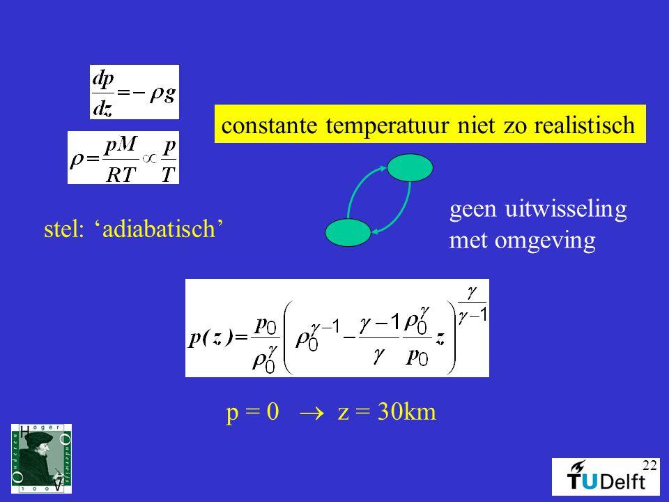 22 constante temperatuur niet zo realistisch stel: 'adiabatisch' geen uitwisseling met omgeving p = 0  z = 30km