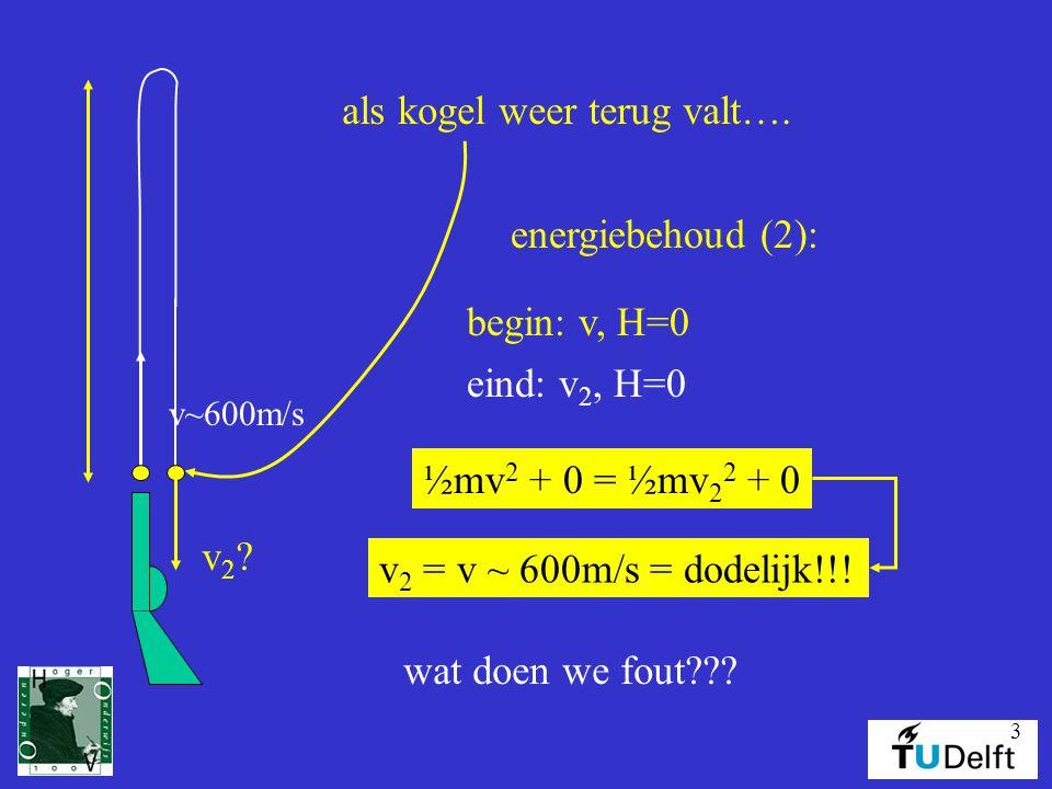 3 v~600m/s als kogel weer terug valt…. v2?v2? energiebehoud (2): begin: v, H=0 eind: v 2, H=0 ½mv 2 + 0 = ½mv 2 2 + 0 v 2 = v ~ 600m/s = dodelijk!!! w