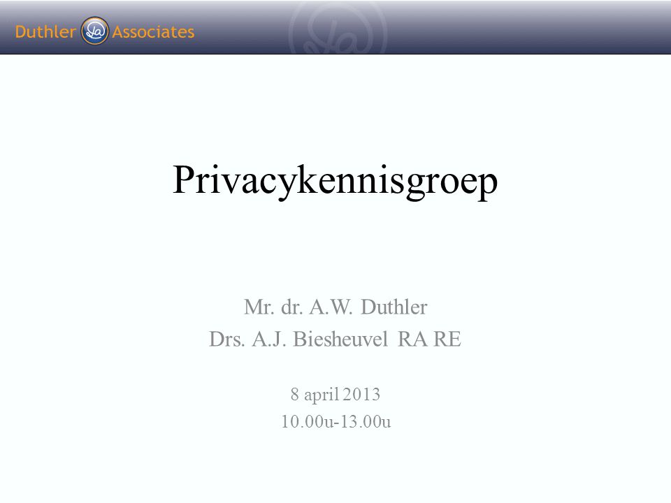 Privacykennisgroep Mr. dr. A.W. Duthler Drs. A.J. Biesheuvel RA RE 8 april 2013 10.00u-13.00u