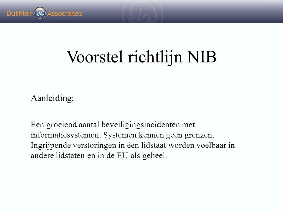 Voorstel richtlijn NIB Normadressaten: Exploitanten van kritieke infrastructuur; Essentiële aanbieders van infomijdiensten; Overheden; Verplichting: - Adequate maatregelen treffen om beveiligingsrisico's te beheren; - Ernstige incidenten rapporteren.