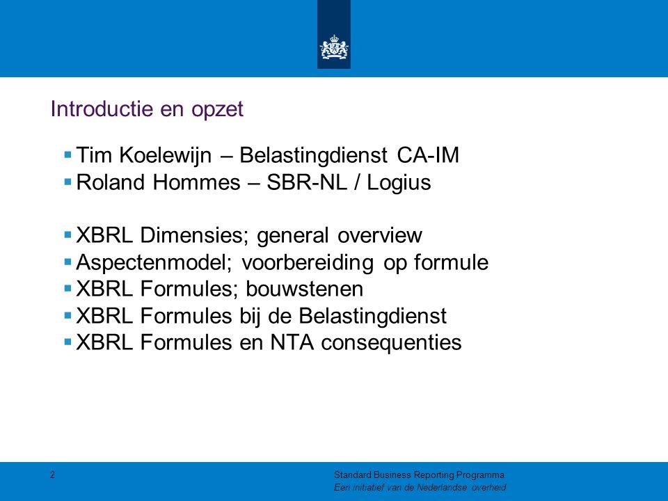 Introductie en opzet  Tim Koelewijn – Belastingdienst CA-IM  Roland Hommes – SBR-NL / Logius  XBRL Dimensies; general overview  Aspectenmodel; voorbereiding op formule  XBRL Formules; bouwstenen  XBRL Formules bij de Belastingdienst  XBRL Formules en NTA consequenties 2Standard Business Reporting Programma Een initiatief van de Nederlandse overheid