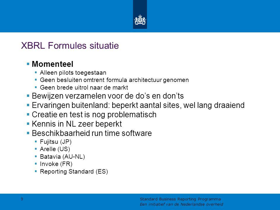 XBRL Formules situatie  Momenteel  Alleen pilots toegestaan  Geen besluiten omtrent formula architectuur genomen  Geen brede uitrol naar de markt  Bewijzen verzamelen voor de do's en don'ts  Ervaringen buitenland: beperkt aantal sites, wel lang draaiend  Creatie en test is nog problematisch  Kennis in NL zeer beperkt  Beschikbaarheid run time software  Fujitsu (JP)  Arelle (US)  Batavia (AU-NL)  Invoke (FR)  Reporting Standard (ES) 9 Standard Business Reporting Programma Een initiatief van de Nederlandse overheid