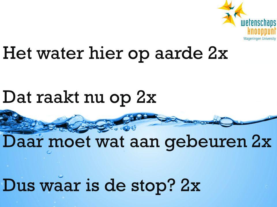 Het water hier op aarde 2x Dat raakt nu op 2x Daar moet wat aan gebeuren 2x Dus waar is de stop? 2x