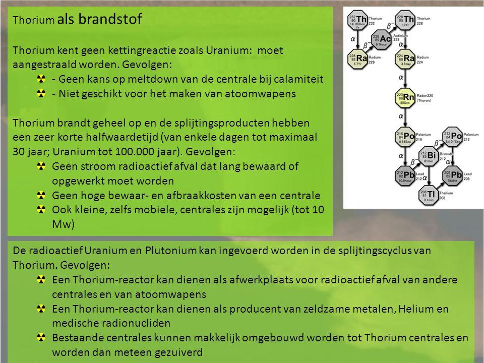 Thorium als brandstof Thorium kent geen kettingreactie zoals Uranium: moet aangestraald worden. Gevolgen: - Geen kans op meltdown van de centrale bij