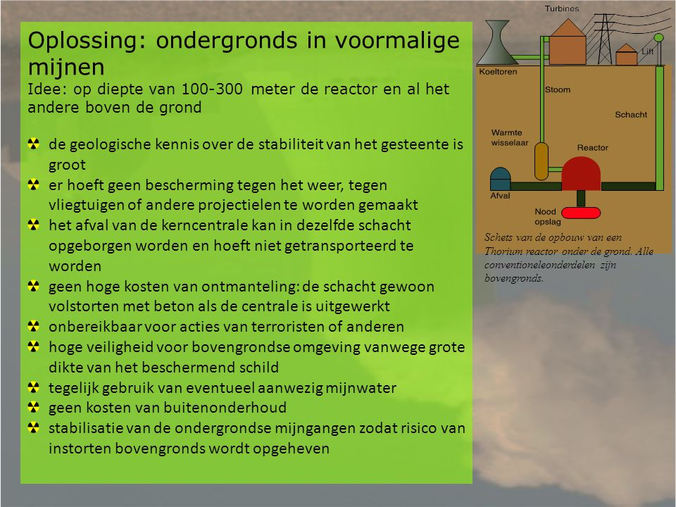 Oplossing: ondergronds in voormalige mijnen Idee: op diepte van 100-300 meter de reactor en al het andere boven de grond de geologische kennis over de