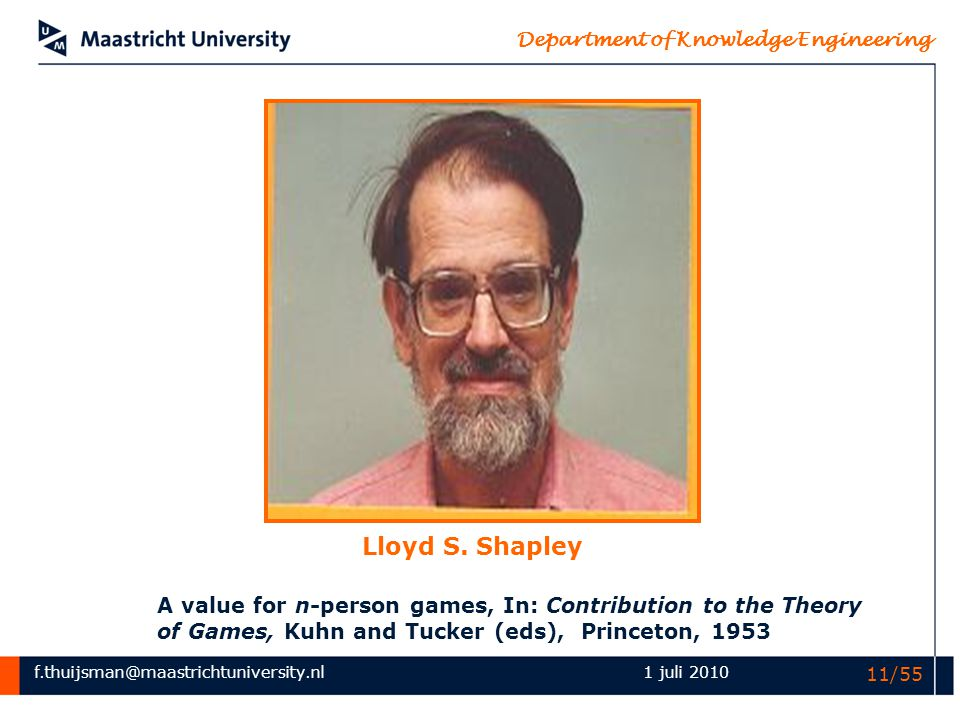 f.thuijsman@maastrichtuniversity.nl Department of Knowledge Engineering 1 juli 2010 11/55 Lloyd S. Shapley A value for n-person games, In: Contributio
