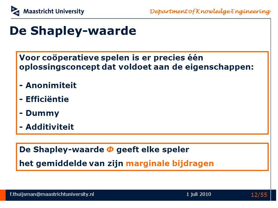 f.thuijsman@maastrichtuniversity.nl Department of Knowledge Engineering 1 juli 2010 12/55 De Shapley-waarde Voor coöperatieve spelen is er precies één
