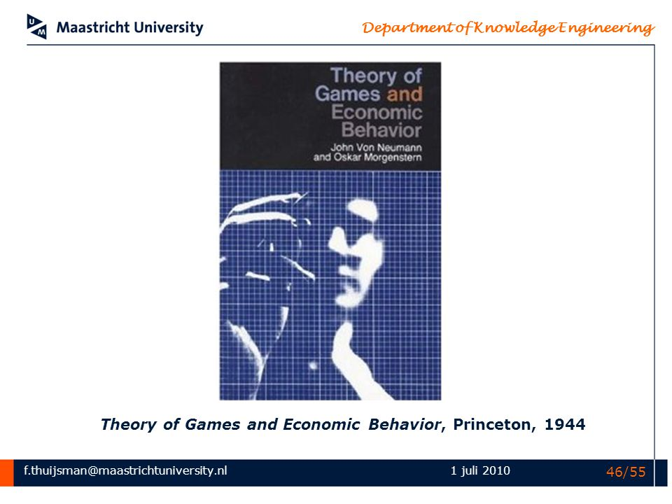 f.thuijsman@maastrichtuniversity.nl Department of Knowledge Engineering 1 juli 2010 46/55 Theory of Games and Economic Behavior, Princeton, 1944