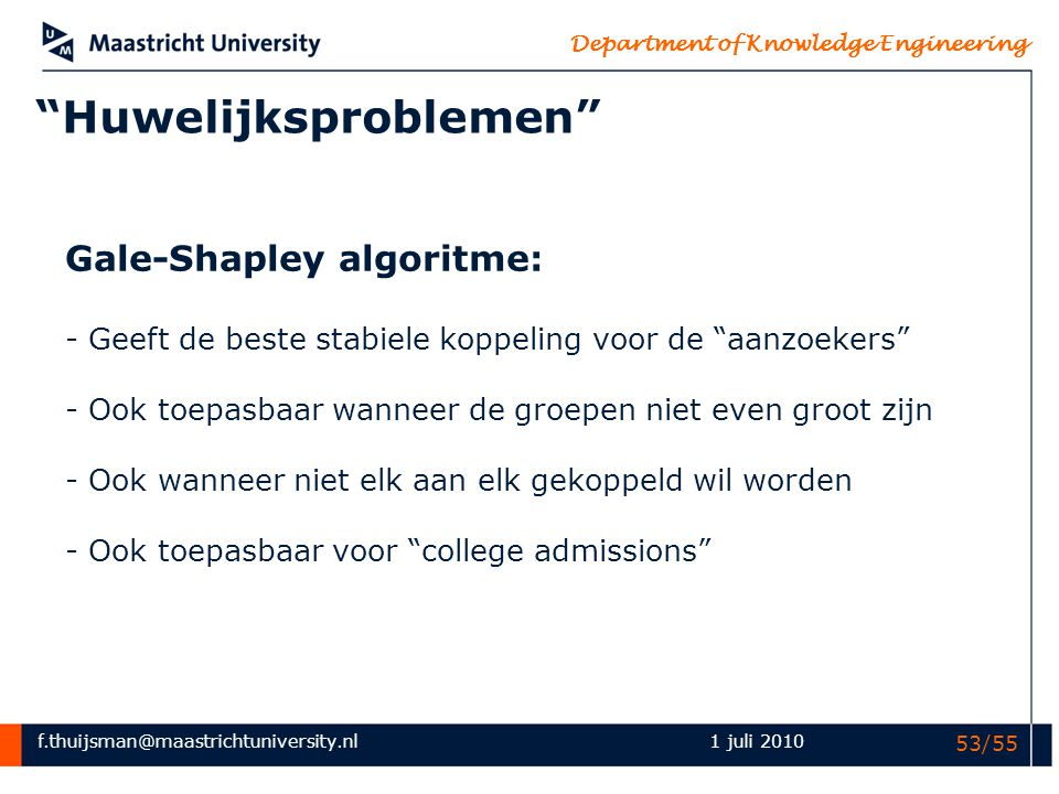 "f.thuijsman@maastrichtuniversity.nl Department of Knowledge Engineering 1 juli 2010 53/55 ""Huwelijksproblemen"" Gale-Shapley algoritme: - Geeft de best"