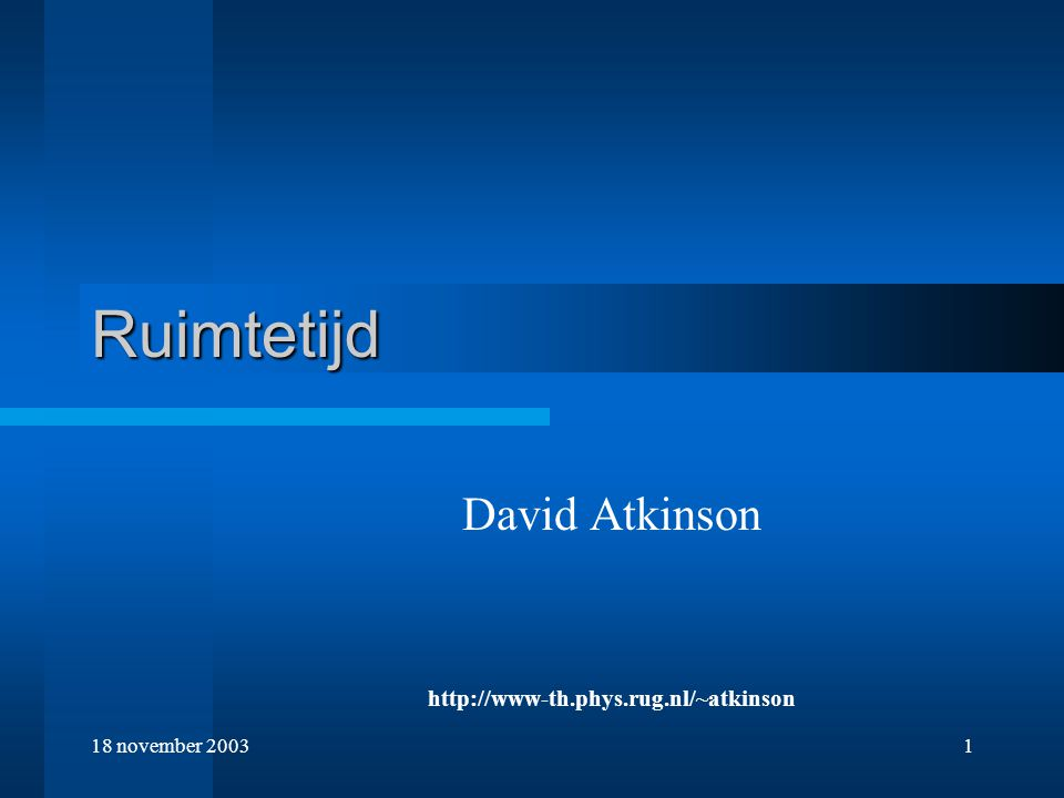 18 november 20031 Ruimtetijd David Atkinson http://www-th.phys.rug.nl/~atkinson