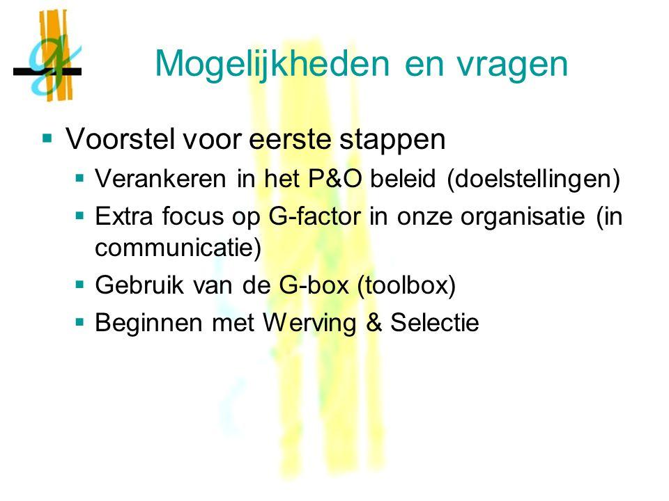 Mogelijkheden en vragen  Voorstel voor eerste stappen  Verankeren in het P&O beleid (doelstellingen)  Extra focus op G-factor in onze organisatie (in communicatie)  Gebruik van de G-box (toolbox)  Beginnen met Werving & Selectie
