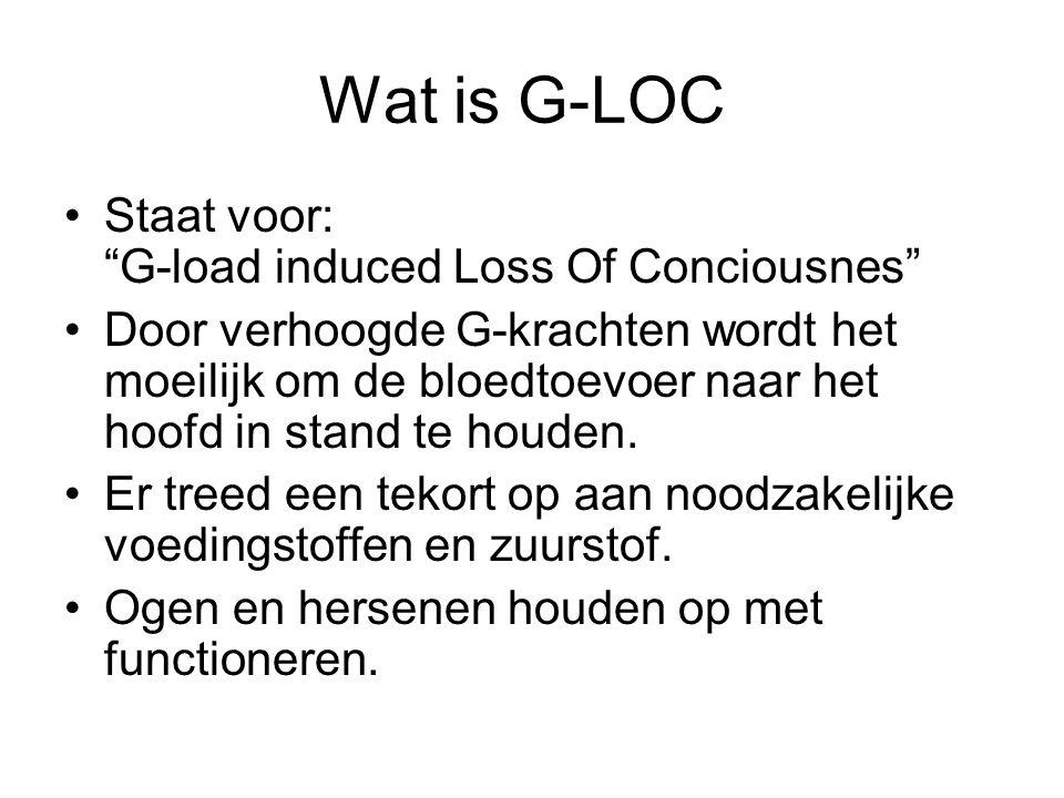 """Wat is G-LOC Staat voor: """"G-load induced Loss Of Conciousnes"""" Door verhoogde G-krachten wordt het moeilijk om de bloedtoevoer naar het hoofd in stand"""