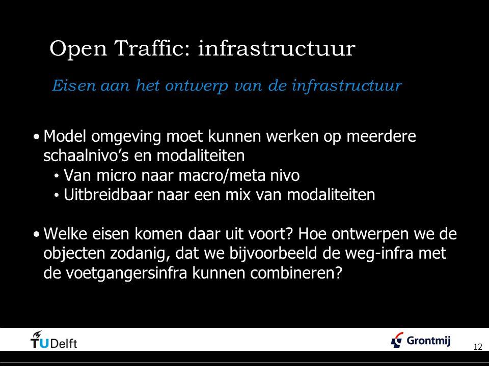 12 Open Traffic: infrastructuur Model omgeving moet kunnen werken op meerdere schaalnivo's en modaliteiten Van micro naar macro/meta nivo Uitbreidbaar naar een mix van modaliteiten Welke eisen komen daar uit voort.