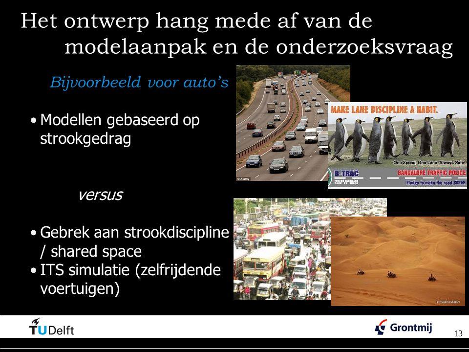 13 Het ontwerp hang mede af van de modelaanpak en de onderzoeksvraag Modellen gebaseerd op strookgedrag versus Gebrek aan strookdiscipline / / shared space ITS simulatie (zelfrijdende voertuigen) 13 Bijvoorbeeld voor auto's
