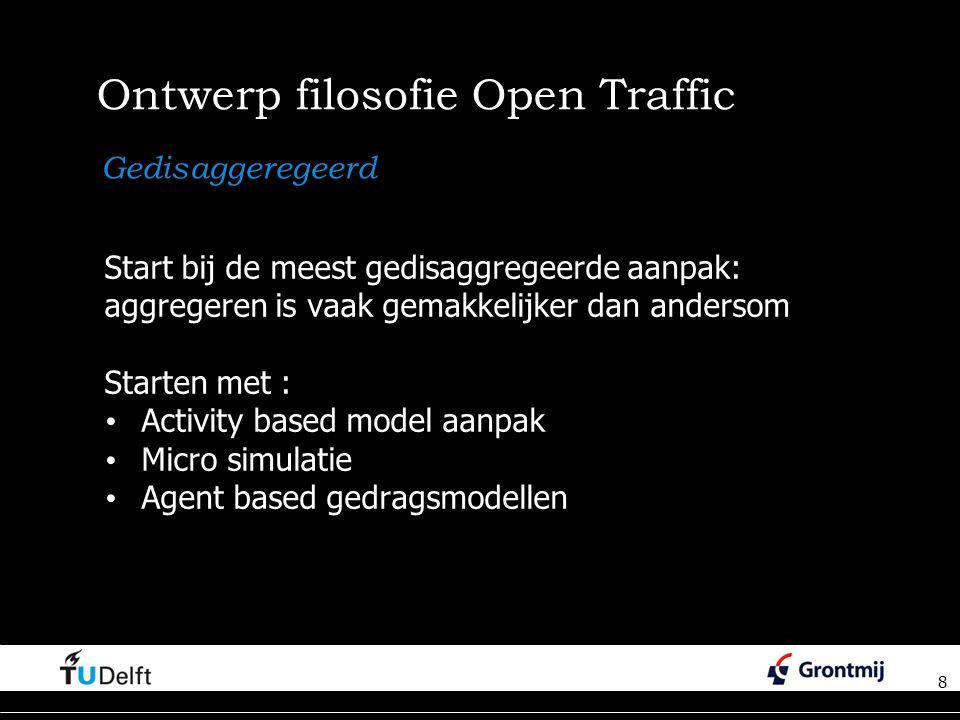 8 Ontwerp filosofie Open Traffic Start bij de meest gedisaggregeerde aanpak: aggregeren is vaak gemakkelijker dan andersom Starten met : Activity based model aanpak Micro simulatie Agent based gedragsmodellen 8 Gedisaggeregeerd