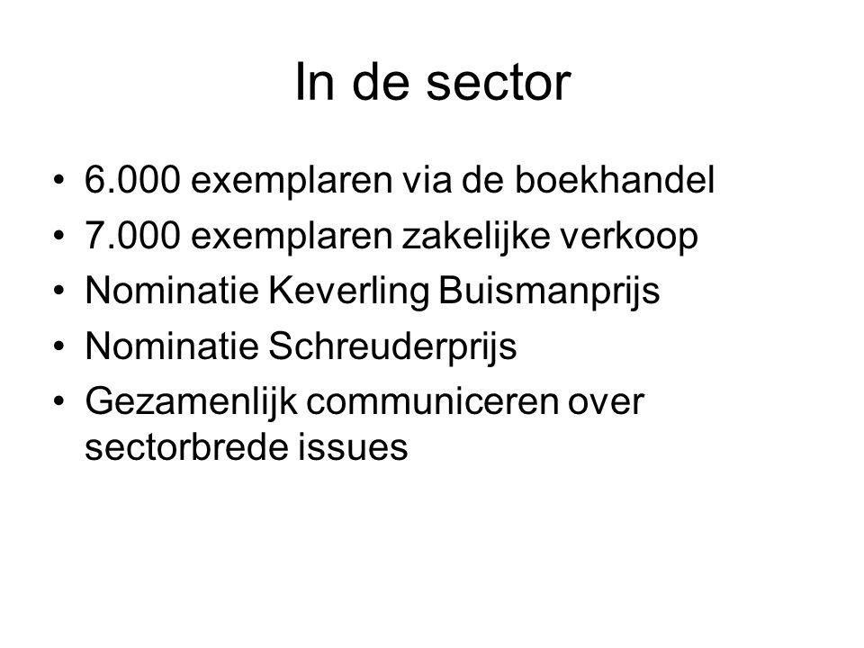 In de sector 6.000 exemplaren via de boekhandel 7.000 exemplaren zakelijke verkoop Nominatie Keverling Buismanprijs Nominatie Schreuderprijs Gezamenlijk communiceren over sectorbrede issues