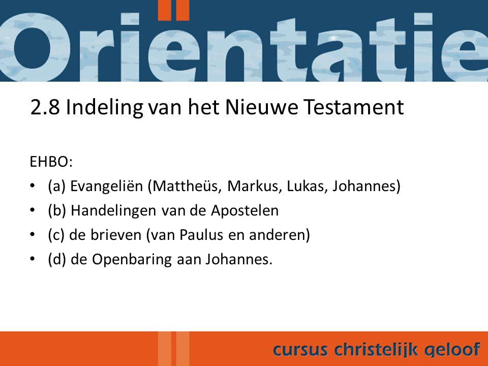 2.8 Indeling van het Nieuwe Testament EHBO: (a) Evangeliën (Mattheüs, Markus, Lukas, Johannes) (b) Handelingen van de Apostelen (c) de brieven (van Paulus en anderen) (d) de Openbaring aan Johannes.