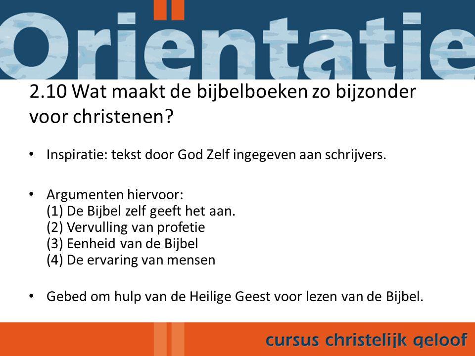 2.10 Wat maakt de bijbelboeken zo bijzonder voor christenen? Inspiratie: tekst door God Zelf ingegeven aan schrijvers. Argumenten hiervoor: (1) De Bij