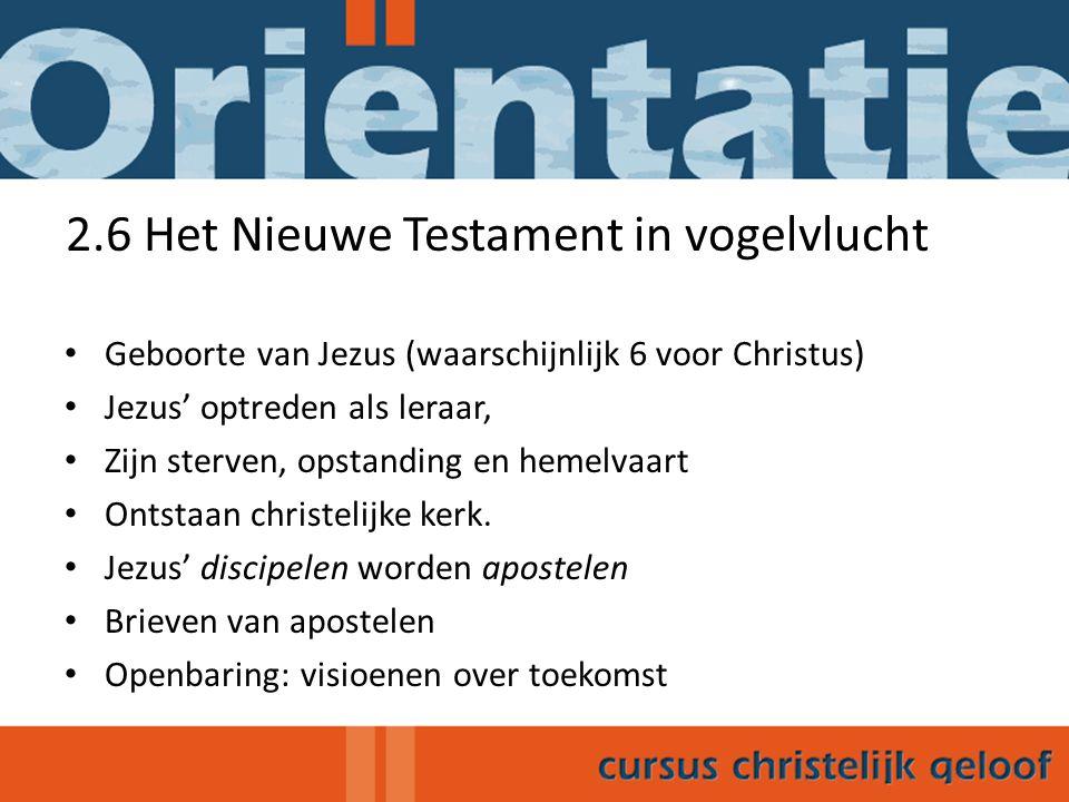 2.6 Het Nieuwe Testament in vogelvlucht Geboorte van Jezus (waarschijnlijk 6 voor Christus) Jezus' optreden als leraar, Zijn sterven, opstanding en hemelvaart Ontstaan christelijke kerk.