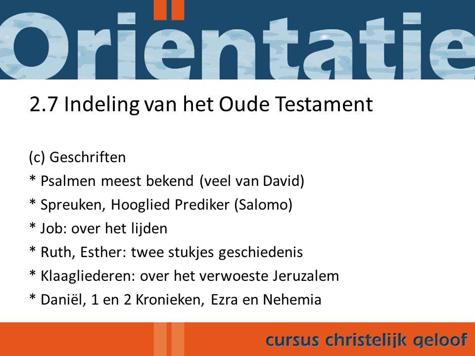 2.7 Indeling van het Oude Testament (c) Geschriften * Psalmen meest bekend (veel van David) * Spreuken, Hooglied Prediker (Salomo) * Job: over het lij