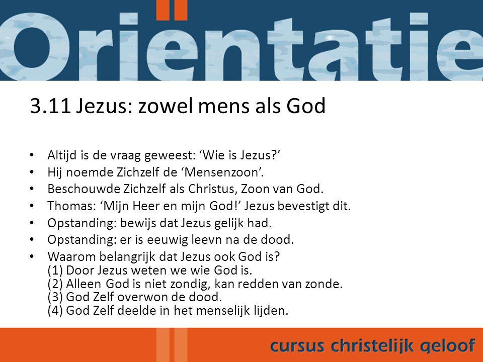 3.11 Jezus: zowel mens als God Altijd is de vraag geweest: 'Wie is Jezus?' Hij noemde Zichzelf de 'Mensenzoon'. Beschouwde Zichzelf als Christus, Zoon