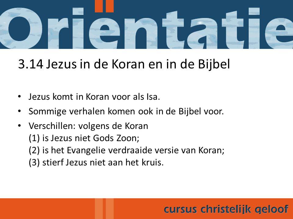 3.14 Jezus in de Koran en in de Bijbel Jezus komt in Koran voor als Isa. Sommige verhalen komen ook in de Bijbel voor. Verschillen: volgens de Koran (