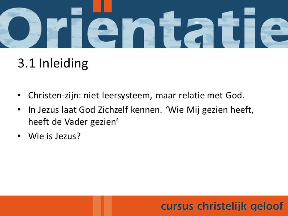 3.1 Inleiding Christen-zijn: niet leersysteem, maar relatie met God. In Jezus laat God Zichzelf kennen. 'Wie Mij gezien heeft, heeft de Vader gezien'