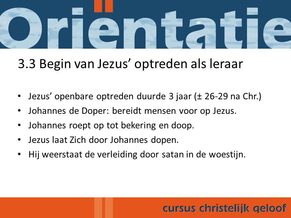 3.3 Begin van Jezus' optreden als leraar Jezus' openbare optreden duurde 3 jaar (± 26-29 na Chr.) Johannes de Doper: bereidt mensen voor op Jezus. Joh