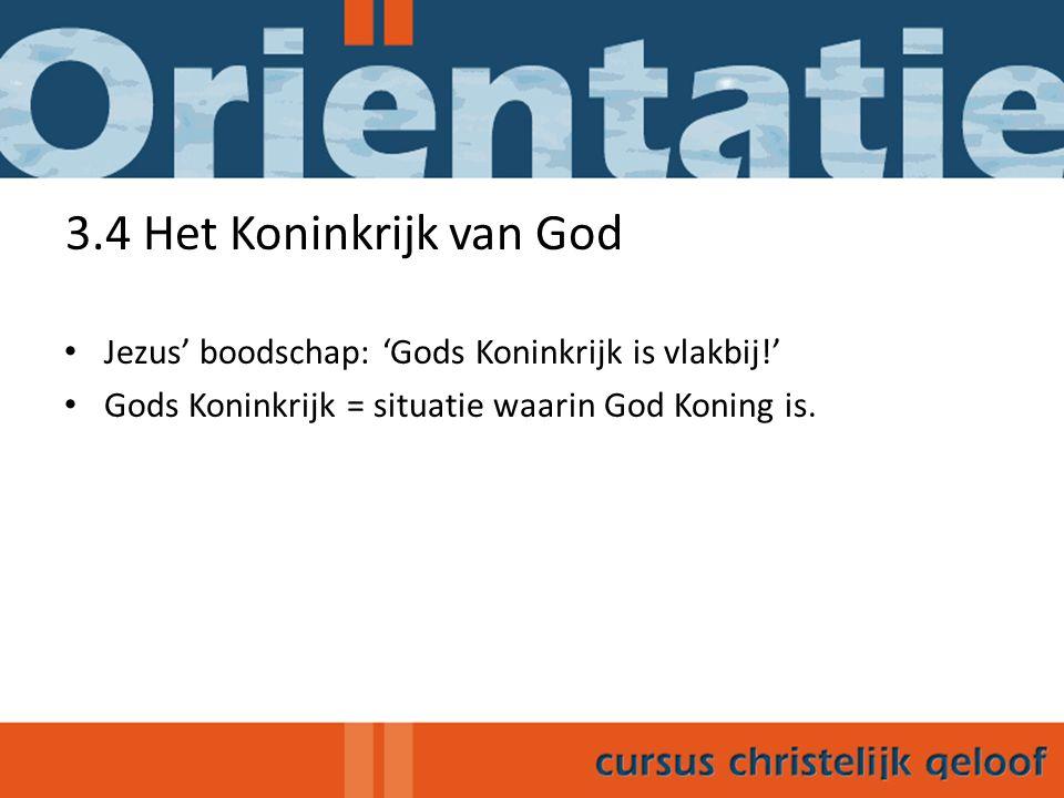 3.4 Het Koninkrijk van God Jezus' boodschap: 'Gods Koninkrijk is vlakbij!' Gods Koninkrijk = situatie waarin God Koning is.