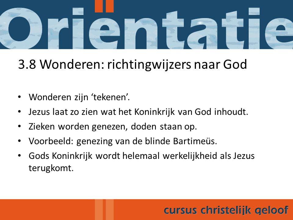 3.8 Wonderen: richtingwijzers naar God Wonderen zijn 'tekenen'. Jezus laat zo zien wat het Koninkrijk van God inhoudt. Zieken worden genezen, doden st