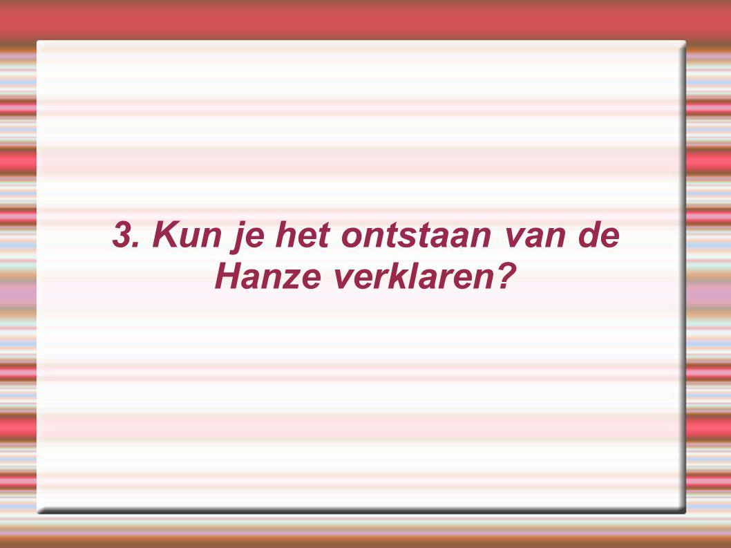 3. Kun je het ontstaan van de Hanze verklaren?