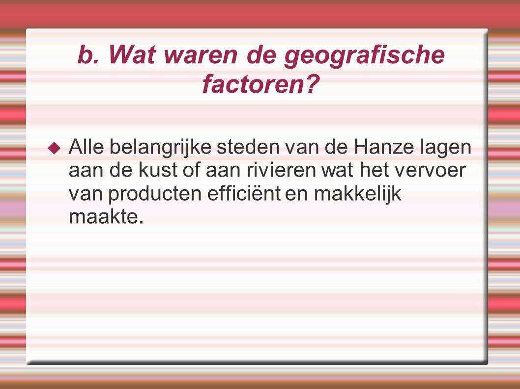 b. Wat waren de geografische factoren?  Alle belangrijke steden van de Hanze lagen aan de kust of aan rivieren wat het vervoer van producten efficiën