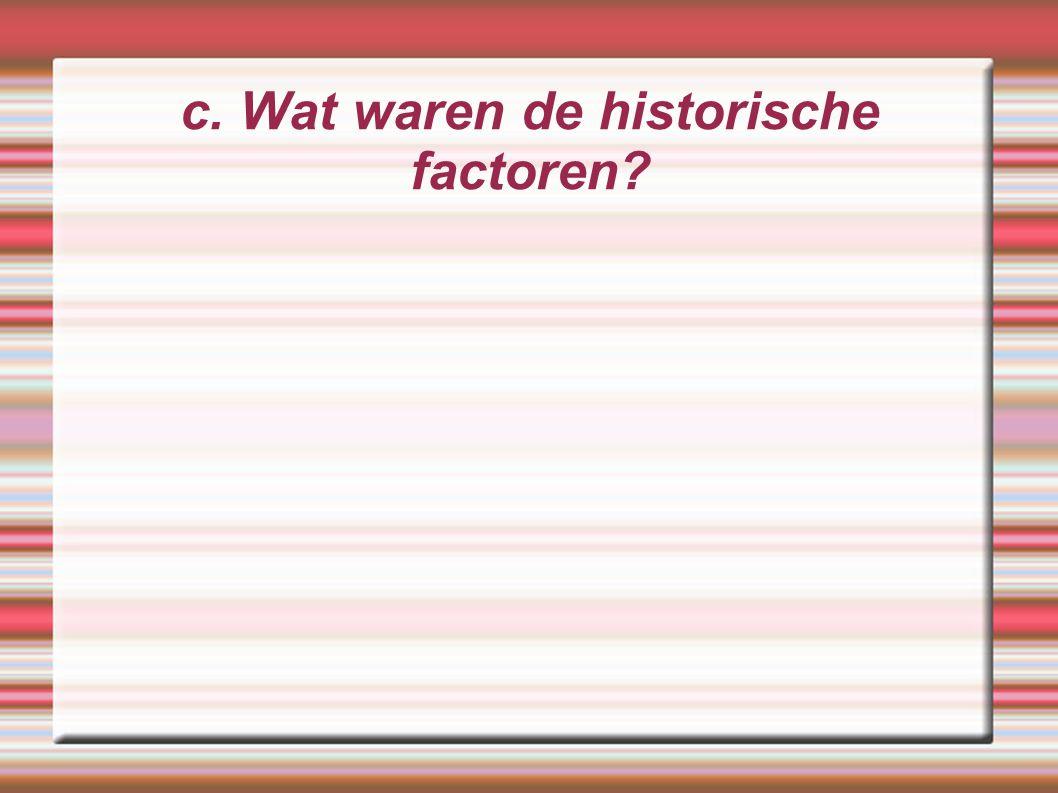 c. Wat waren de historische factoren?