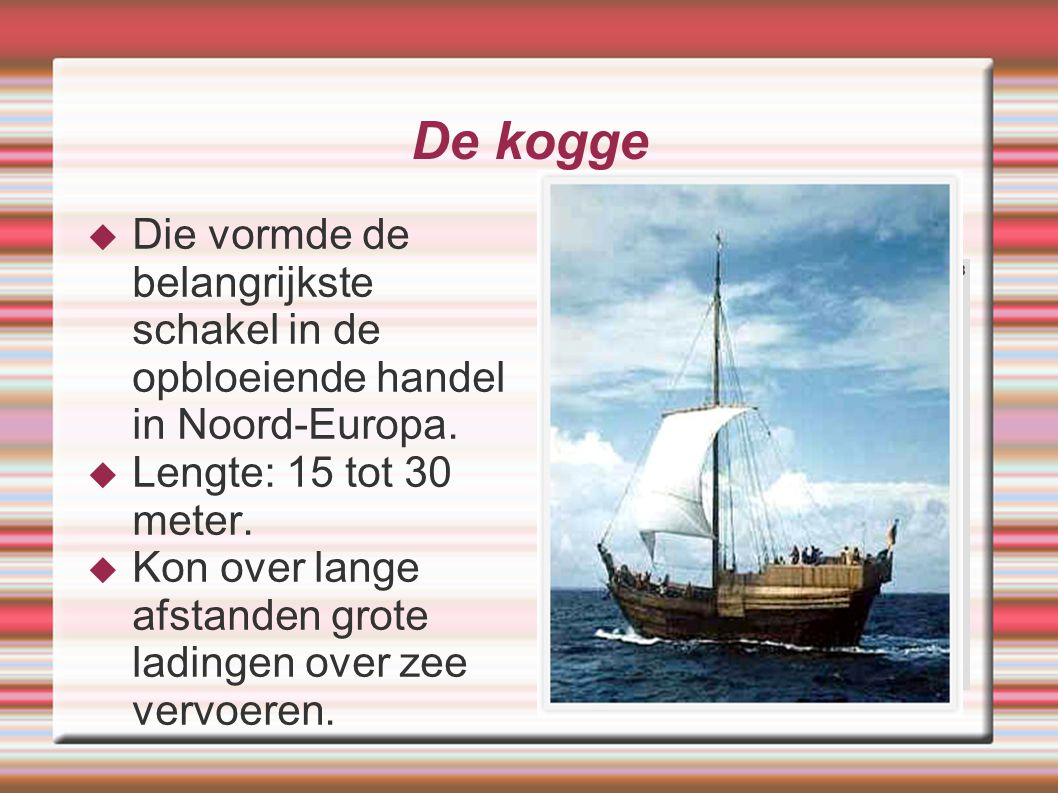 De kogge  Die vormde de belangrijkste schakel in de opbloeiende handel in Noord-Europa.  Lengte: 15 tot 30 meter.  Kon over lange afstanden grote l