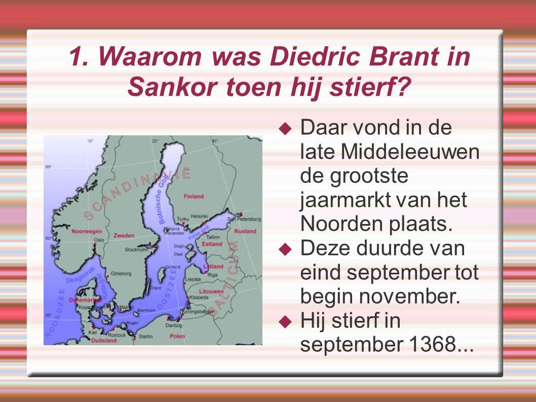 1. Waarom was Diedric Brant in Sankor toen hij stierf?  Daar vond in de late Middeleeuwen de grootste jaarmarkt van het Noorden plaats.  Deze duurde