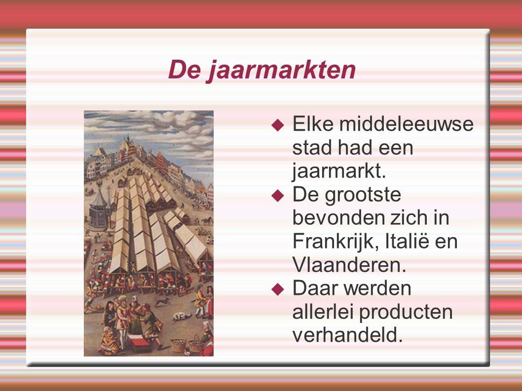 De jaarmarkten  Elke middeleeuwse stad had een jaarmarkt.  De grootste bevonden zich in Frankrijk, Italië en Vlaanderen.  Daar werden allerlei prod