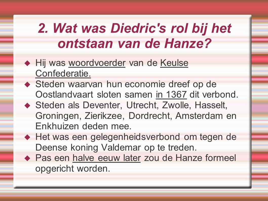 2. Wat was Diedric's rol bij het ontstaan van de Hanze?  Hij was woordvoerder van de Keulse Confederatie.  Steden waarvan hun economie dreef op de O