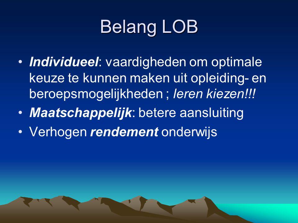 Belang LOB Individueel: vaardigheden om optimale keuze te kunnen maken uit opleiding- en beroepsmogelijkheden ; leren kiezen!!! Maatschappelijk: beter
