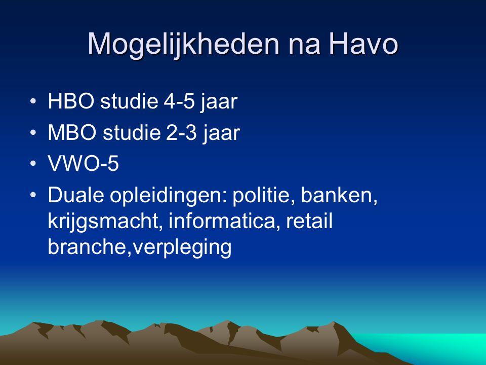 Mogelijkheden na Havo HBO studie 4-5 jaar MBO studie 2-3 jaar VWO-5 Duale opleidingen: politie, banken, krijgsmacht, informatica, retail branche,verpl