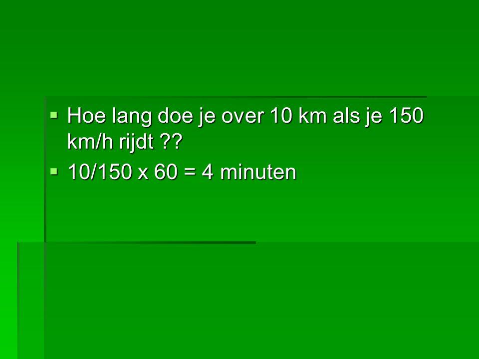  Hoe lang doe je over 10 km als je 150 km/h rijdt ??  10/150 x 60 = 4 minuten